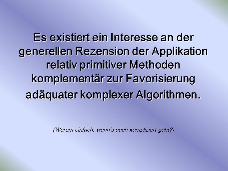 Es existiert ein Interesse an der generellen Rezension der Applikation relativ primitiver Methoden komplementär zur Favorisierung adäquater komplexer Algorithmen.