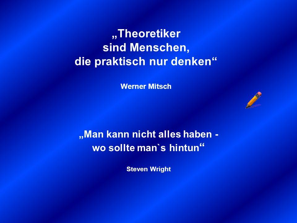 """""""Theoretiker sind Menschen, die praktisch nur denken Werner Mitsch"""