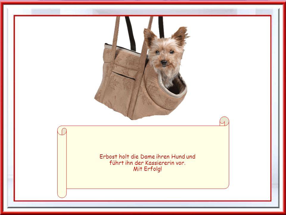 Erbost holt die Dame ihren Hund und führt ihn der Kassiererin vor