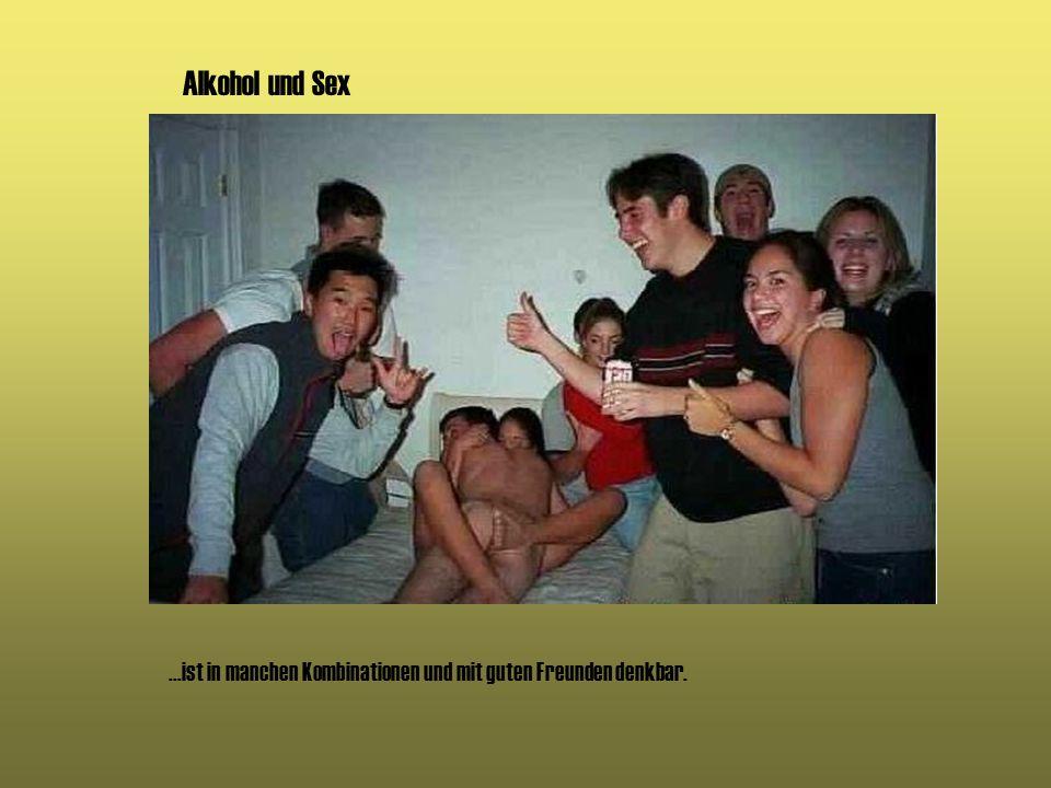 Alkohol und Sex ...ist in manchen Kombinationen und mit guten Freunden denkbar.