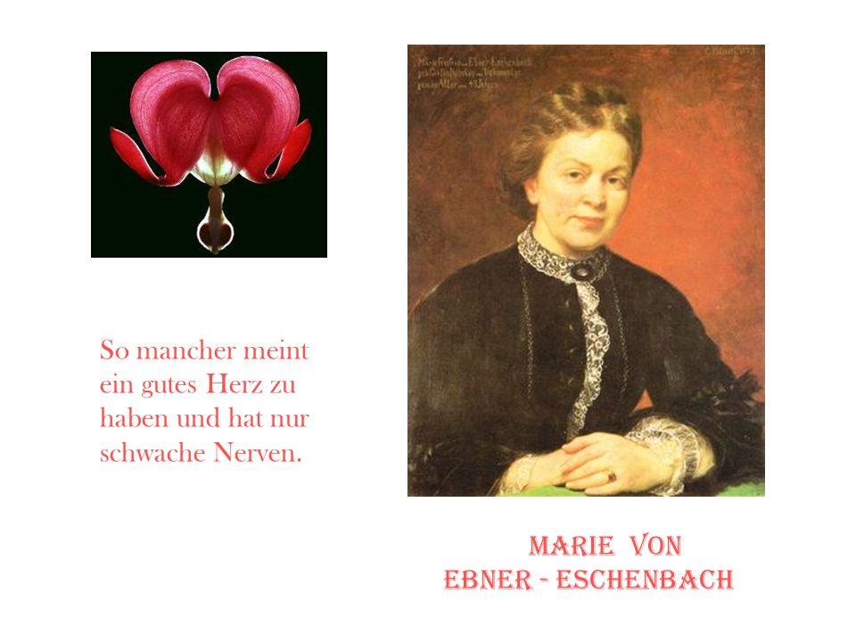 So mancher meint ein gutes Herz zu haben und hat nur schwache Nerven. marie von Ebner - eschenbach