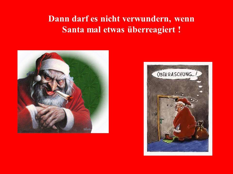 Dann darf es nicht verwundern, wenn Santa mal etwas überreagiert !