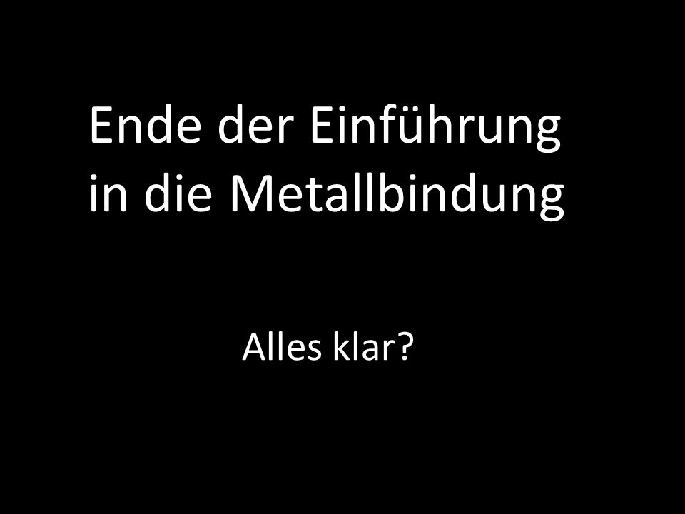 Ende der Einführung in die Metallbindung
