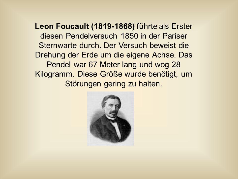 Leon Foucault (1819-1868) führte als Erster diesen Pendelversuch 1850 in der Pariser Sternwarte durch.