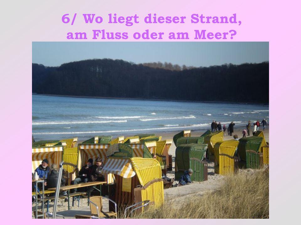 6/ Wo liegt dieser Strand, am Fluss oder am Meer