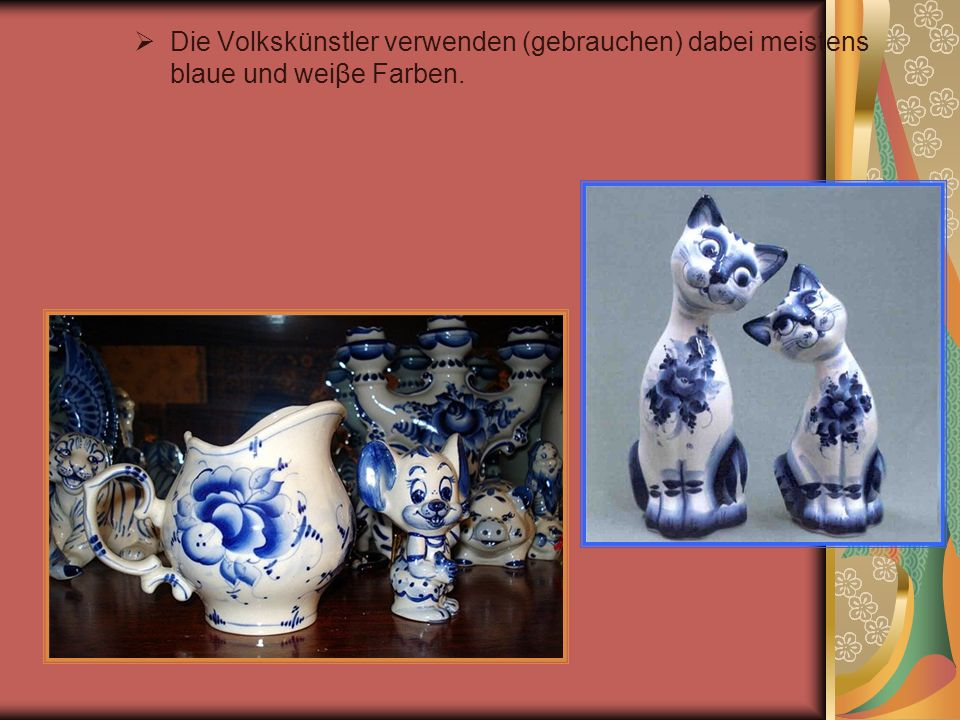 Die Volkskünstler verwenden (gebrauchen) dabei meistens blaue und weiβe Farben.