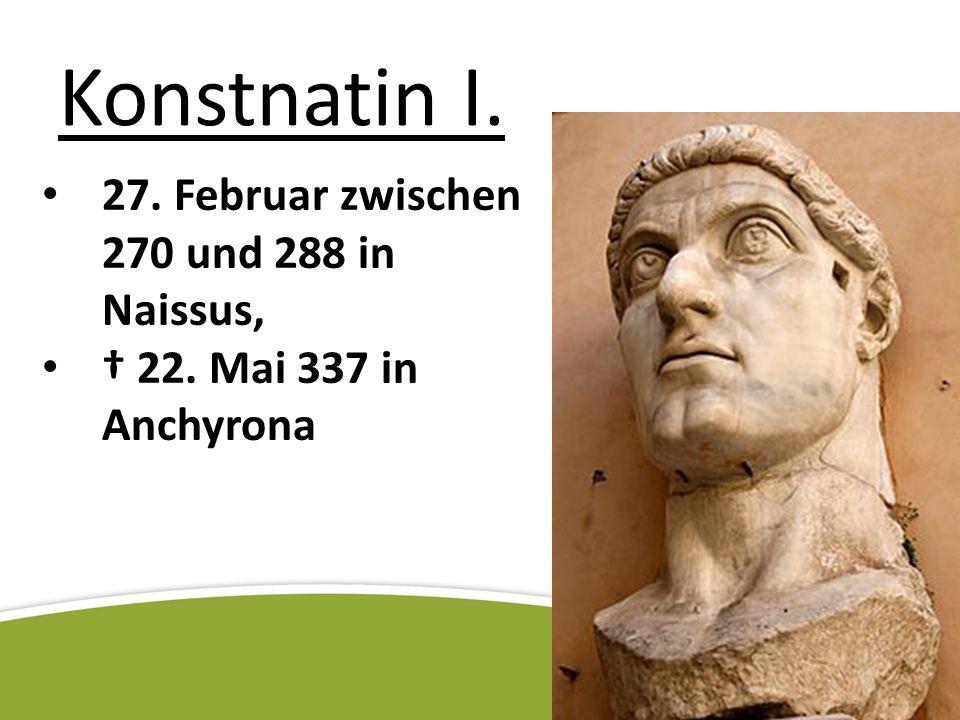 Konstnatin I. 27. Februar zwischen 270 und 288 in Naissus,