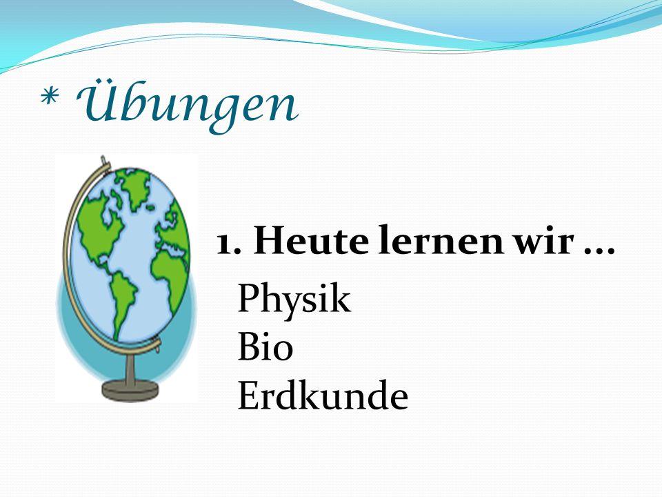 * Übungen 1. Heute lernen wir ... Physik Bio Erdkunde