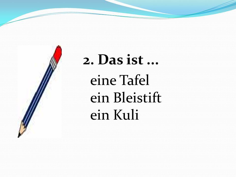 2. Das ist ... eine Tafel ein Bleistift ein Kuli