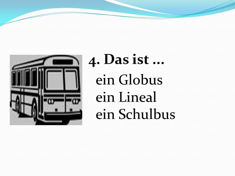 4. Das ist ... ein Globus ein Lineal ein Schulbus
