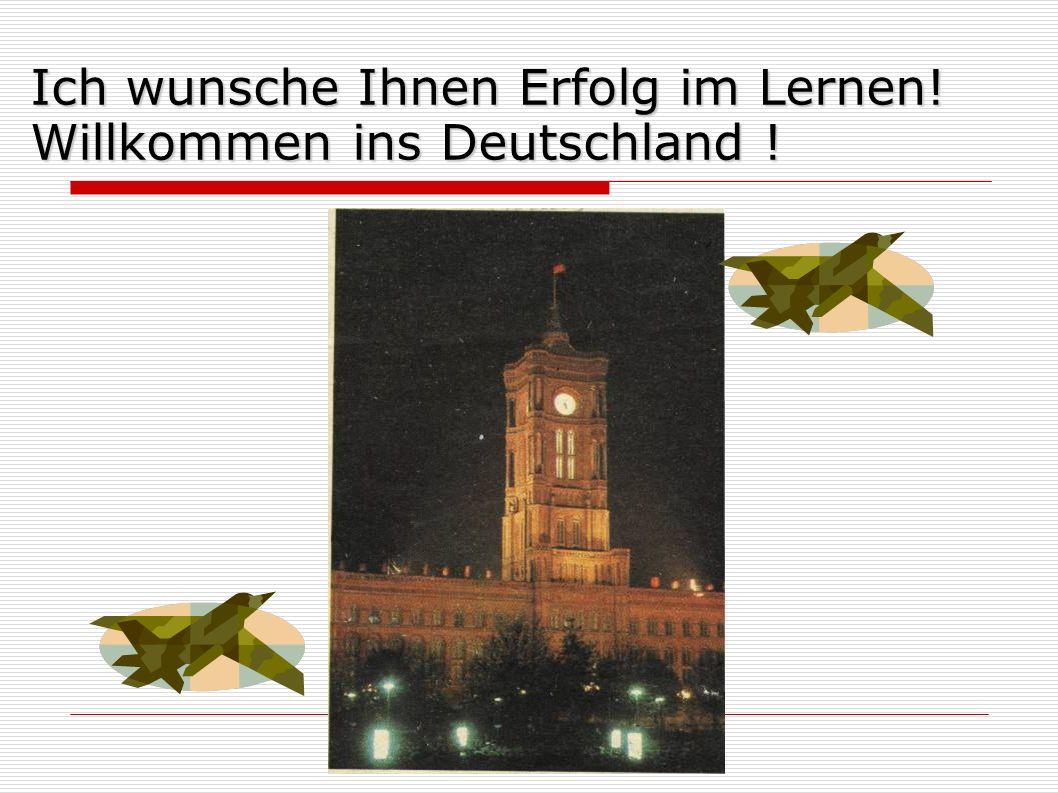 Ich wunsche Ihnen Erfolg im Lernen! Willkommen ins Deutschland !