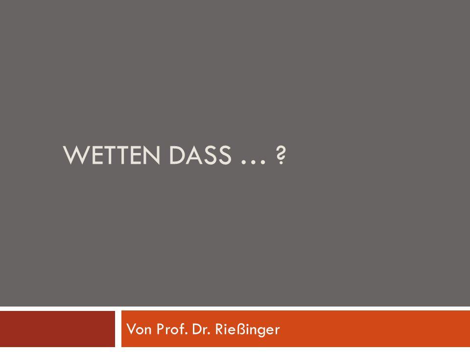Wetten dass … Von Prof. Dr. Rießinger