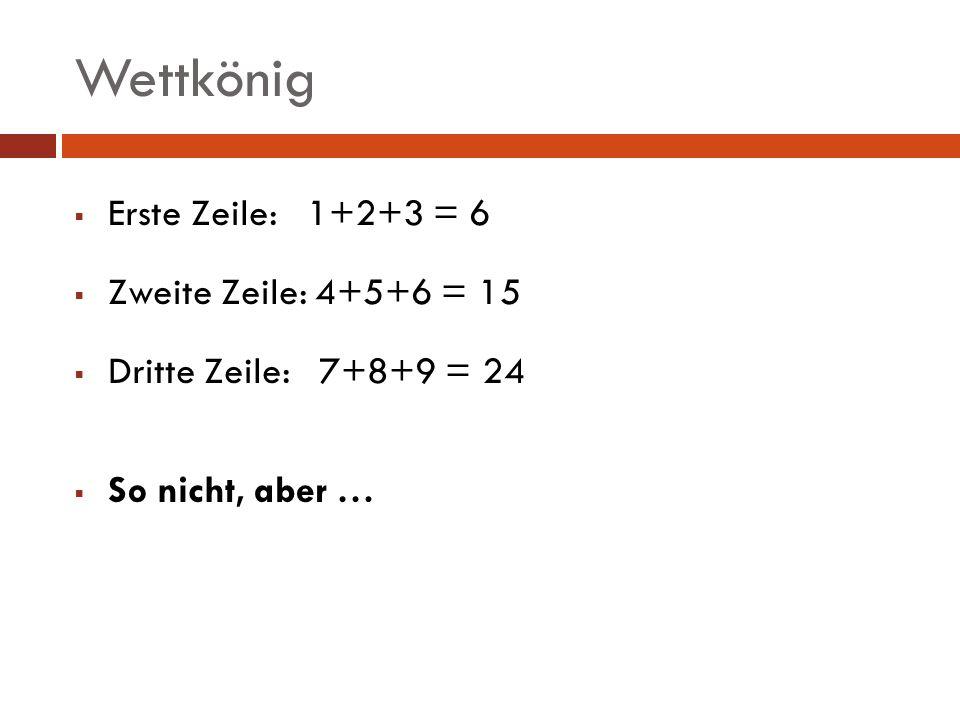 Wettkönig Erste Zeile: 1+2+3 = 6 Zweite Zeile: 4+5+6 = 15
