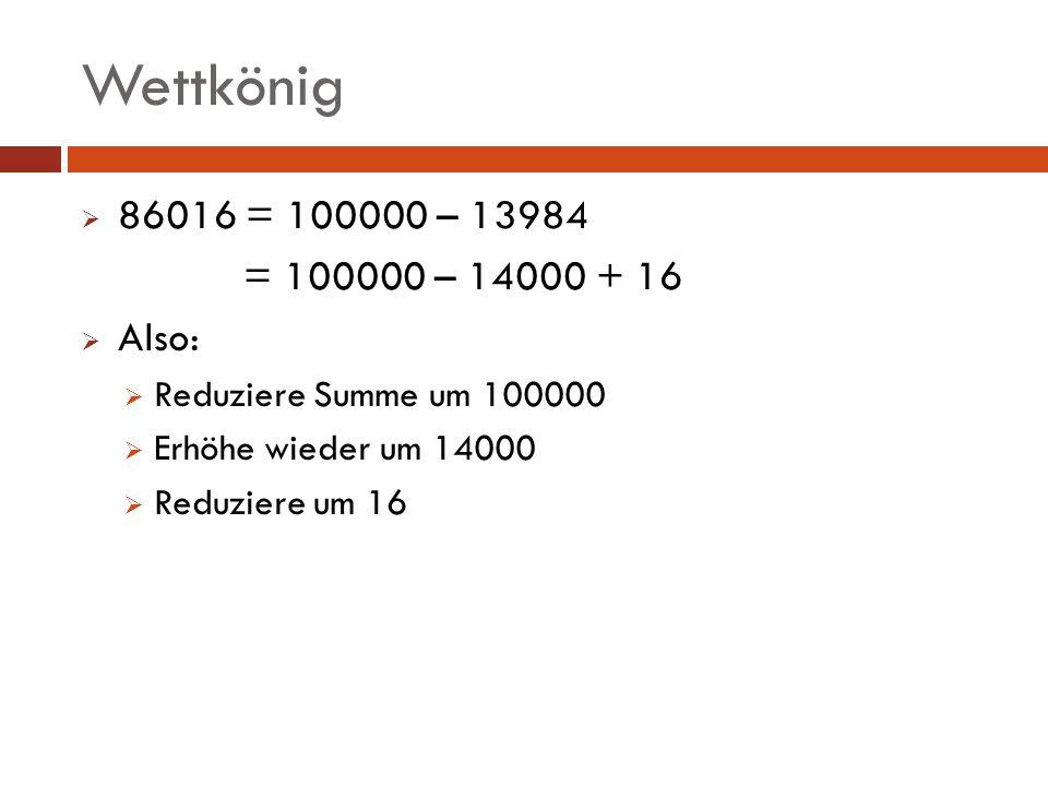 Wettkönig 86016 = 100000 – 13984. = 100000 – 14000 + 16. Also: Reduziere Summe um 100000. Erhöhe wieder um 14000.
