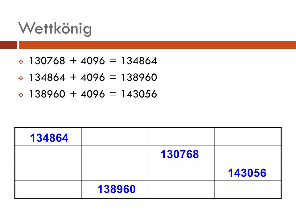 Wettkönig 130768 + 4096 = 134864. 134864 + 4096 = 138960. 138960 + 4096 = 143056. 134864. 130768.
