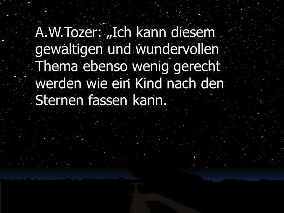 """A.W.Tozer: """"Ich kann diesem gewaltigen und wundervollen Thema ebenso wenig gerecht werden wie ein Kind nach den Sternen fassen kann."""