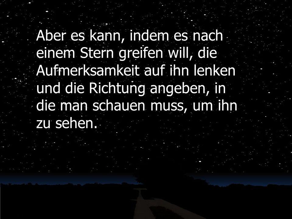 Aber es kann, indem es nach einem Stern greifen will, die Aufmerksamkeit auf ihn lenken und die Richtung angeben, in die man schauen muss, um ihn zu sehen.