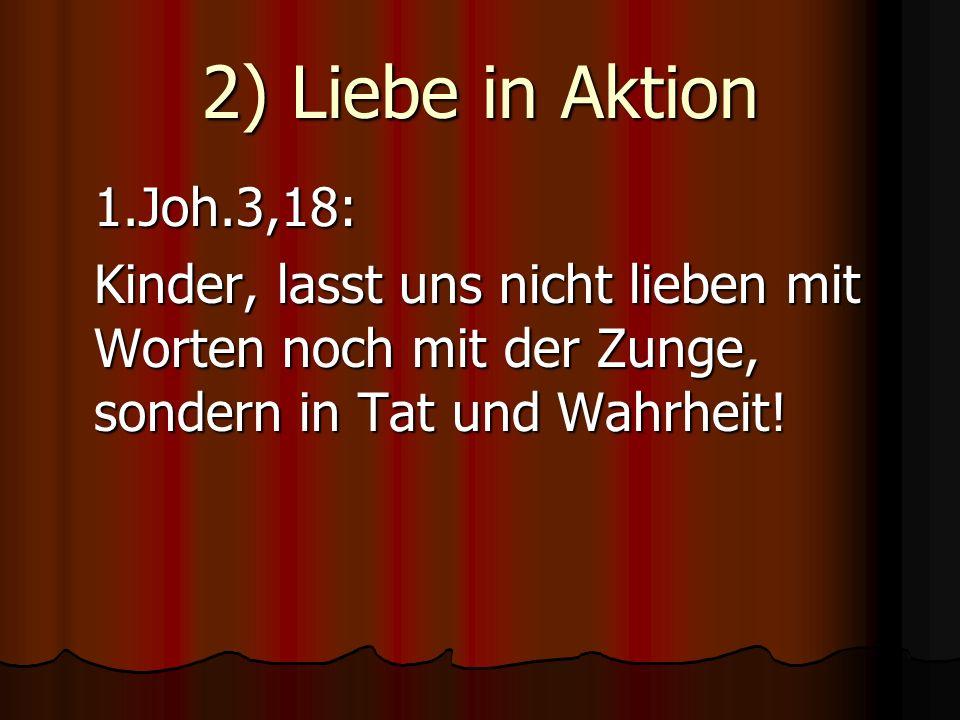 2) Liebe in Aktion 1.Joh.3,18: Kinder, lasst uns nicht lieben mit Worten noch mit der Zunge, sondern in Tat und Wahrheit!