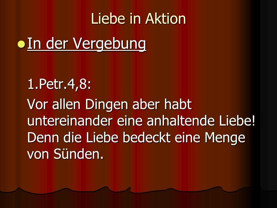 In der Vergebung Liebe in Aktion 1.Petr.4,8: