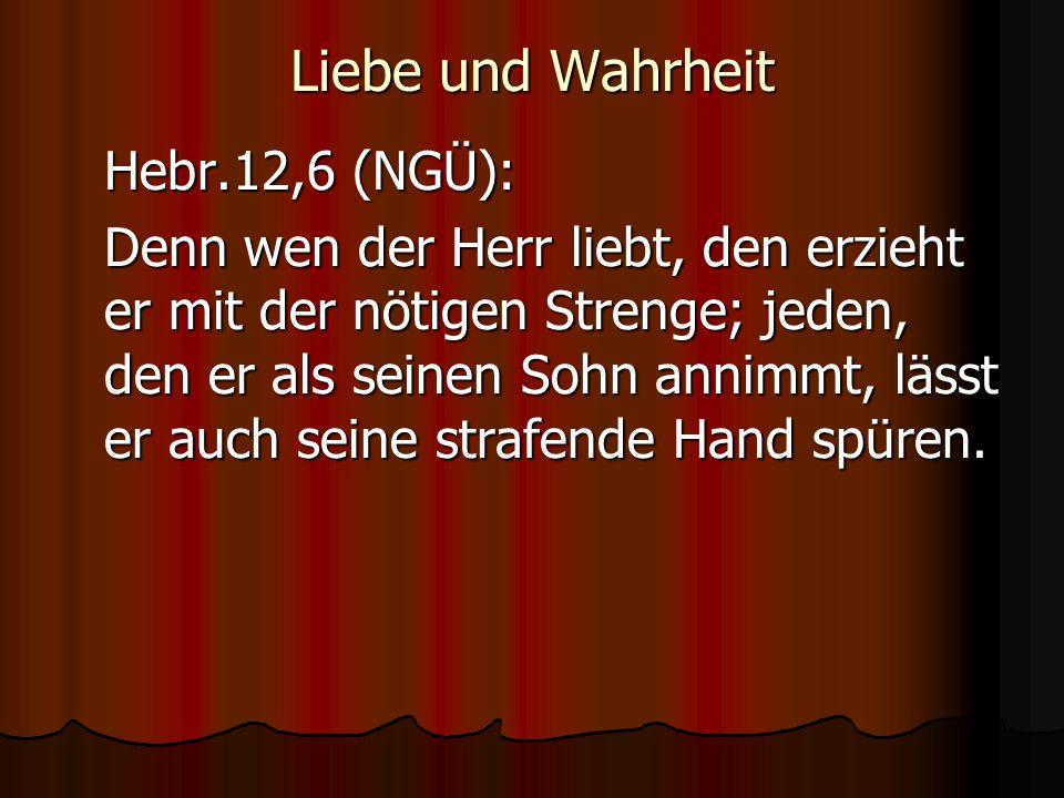 Liebe und Wahrheit Hebr.12,6 (NGÜ):