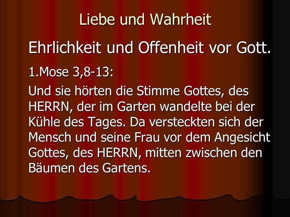 1.Mose 3,8-13: Liebe und Wahrheit Ehrlichkeit und Offenheit vor Gott.