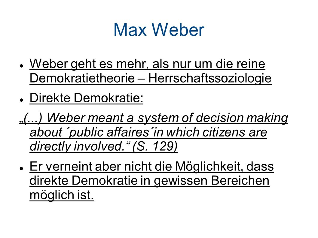 Max Weber Weber geht es mehr, als nur um die reine Demokratietheorie – Herrschaftssoziologie. Direkte Demokratie: