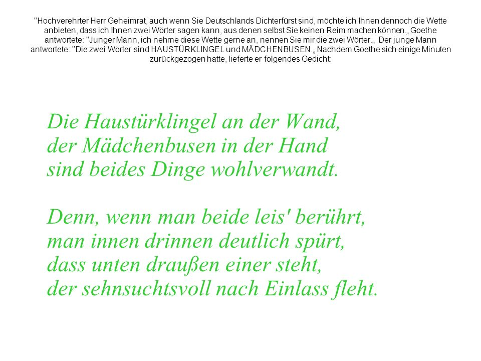 """Hochverehrter Herr Geheimrat, auch wenn Sie Deutschlands Dichterfürst sind, möchte ich Ihnen dennoch die Wette anbieten, dass ich Ihnen zwei Wörter sagen kann, aus denen selbst Sie keinen Reim machen können."""" Goethe antwortete: Junger Mann, ich nehme diese Wette gerne an, nennen Sie mir die zwei Wörter."""" Der junge Mann antwortete: Die zwei Wörter sind HAUSTÜRKLINGEL und MÄDCHENBUSEN."""" Nachdem Goethe sich einige Minuten zurückgezogen hatte, lieferte er folgendes Gedicht:"""