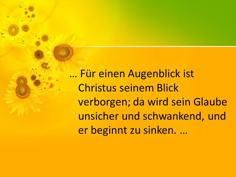 … Für einen Augenblick ist Christus seinem Blick verborgen; da wird sein Glaube unsicher und schwankend, und er beginnt zu sinken.