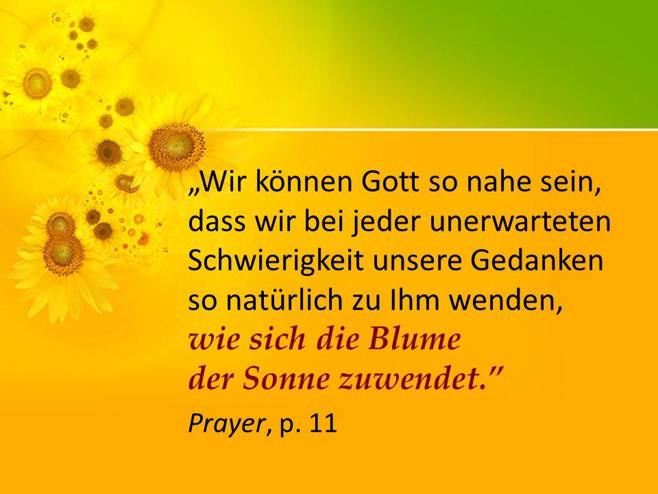 """""""Wir können Gott so nahe sein, dass wir bei jeder unerwarteten Schwierigkeit unsere Gedanken so natürlich zu Ihm wenden, wie sich die Blume der Sonne zuwendet."""