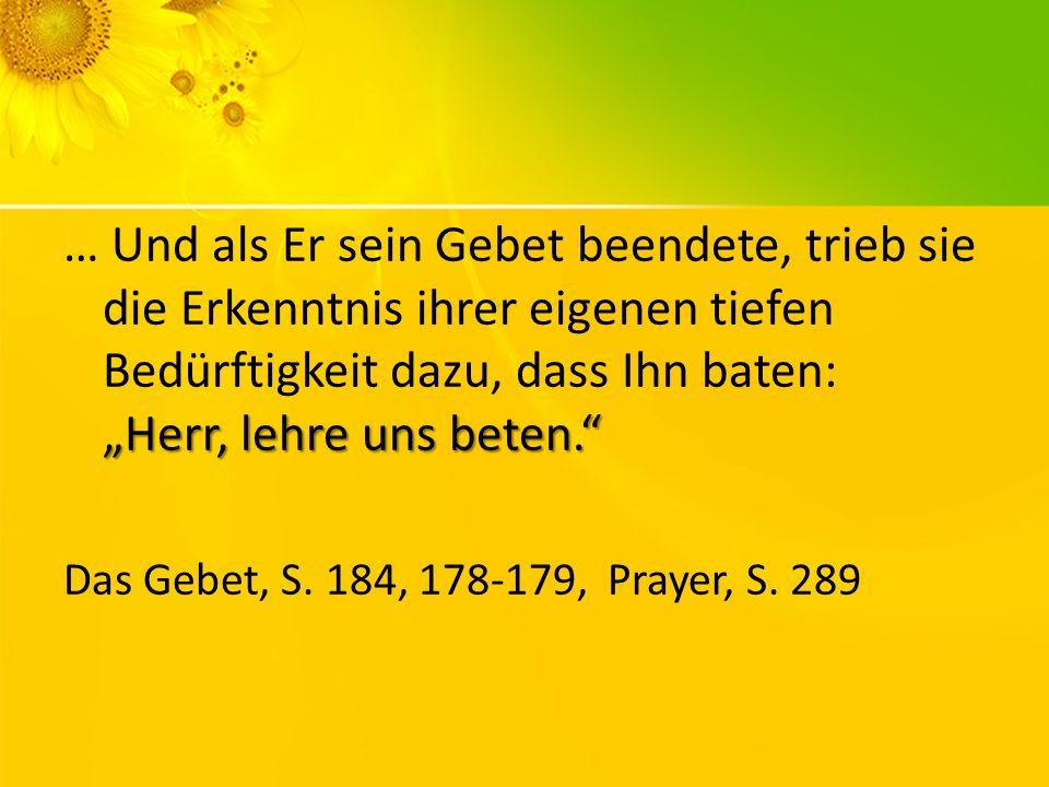 """… Und als Er sein Gebet beendete, trieb sie die Erkenntnis ihrer eigenen tiefen Bedürftigkeit dazu, dass Ihn baten: """"Herr, lehre uns beten."""