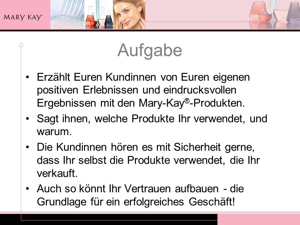Aufgabe Erzählt Euren Kundinnen von Euren eigenen positiven Erlebnissen und eindrucksvollen Ergebnissen mit den Mary-Kay®-Produkten.