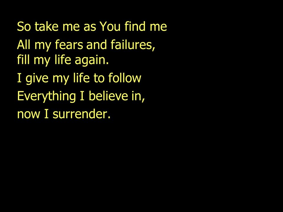 So take me as You find me All my fears and failures, fill my life again. I give my life to follow.
