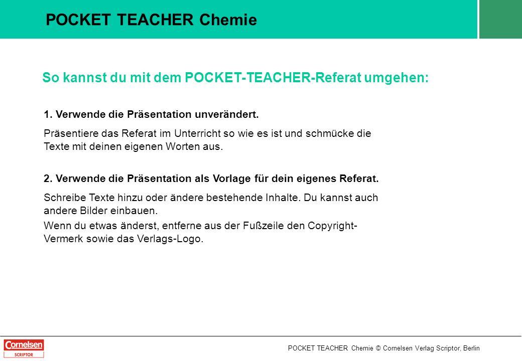 POCKET TEACHER Chemie So kannst du mit dem POCKET-TEACHER-Referat umgehen: 1. Verwende die Präsentation unverändert.