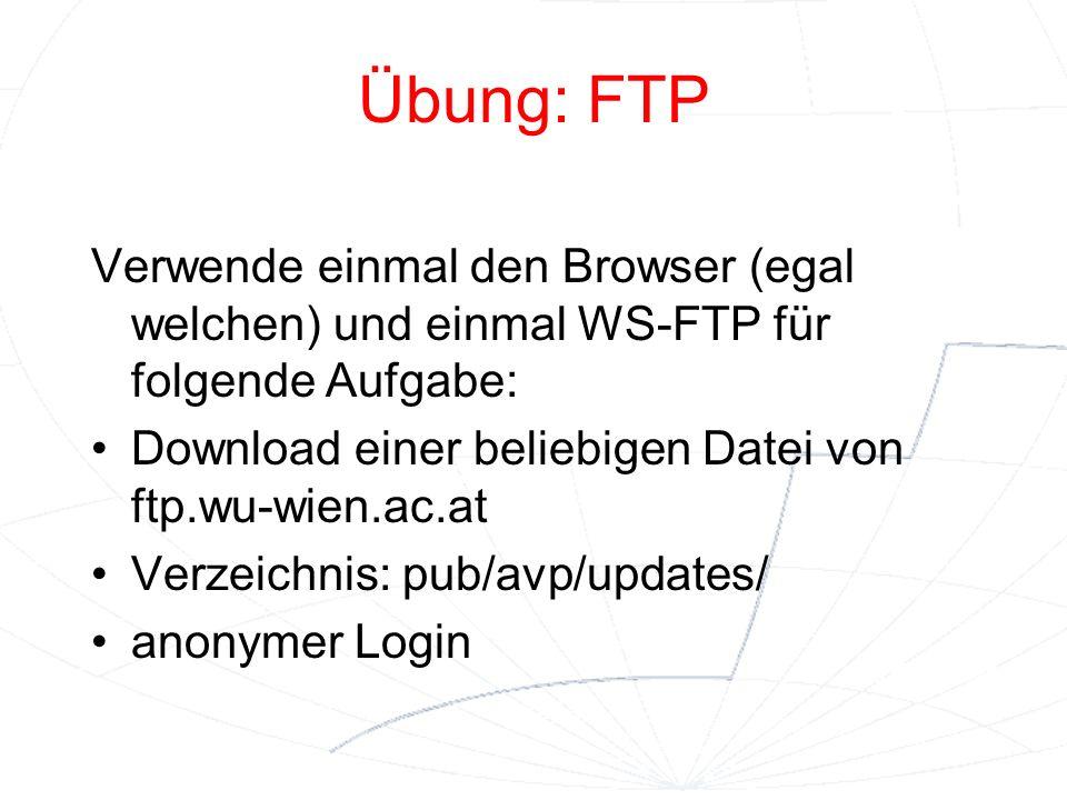 Übung: FTP Verwende einmal den Browser (egal welchen) und einmal WS-FTP für folgende Aufgabe: Download einer beliebigen Datei von ftp.wu-wien.ac.at.