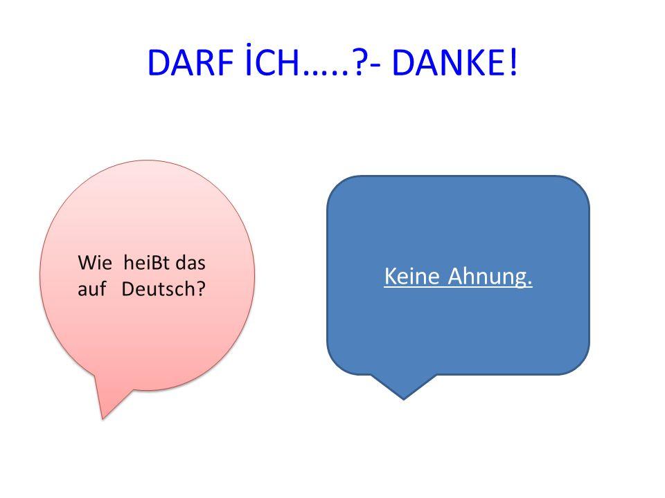DARF İCH….. - DANKE! Wie heiBt das auf Deutsch Keine Ahnung.