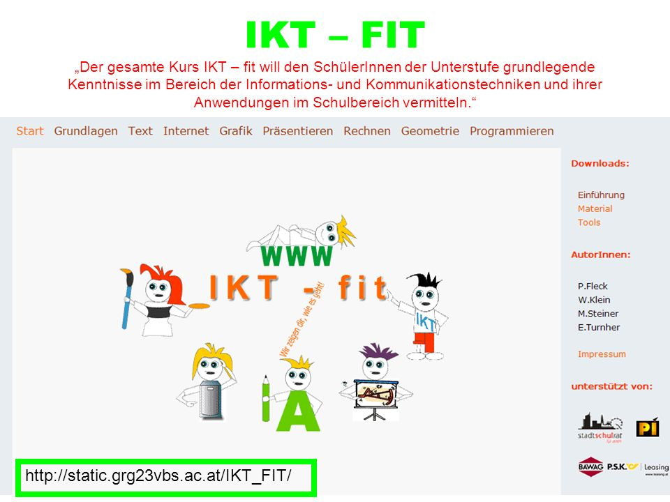 """IKT – FIT """"Der gesamte Kurs IKT – fit will den SchülerInnen der Unterstufe grundlegende Kenntnisse im Bereich der Informations- und Kommunikationstechniken und ihrer Anwendungen im Schulbereich vermitteln."""