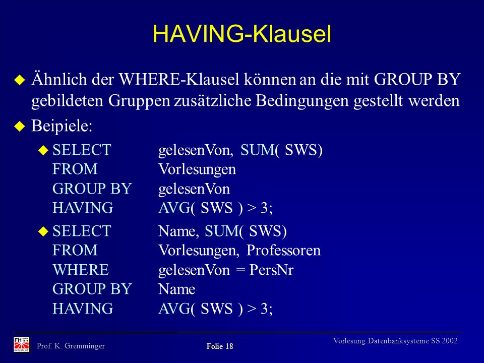HAVING-Klausel Ähnlich der WHERE-Klausel können an die mit GROUP BY gebildeten Gruppen zusätzliche Bedingungen gestellt werden.