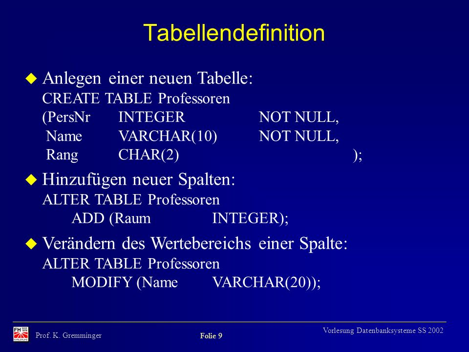 Tabellendefinition Anlegen einer neuen Tabelle: CREATE TABLE Professoren (PersNr INTEGER NOT NULL, Name VARCHAR(10) NOT NULL, Rang CHAR(2) );