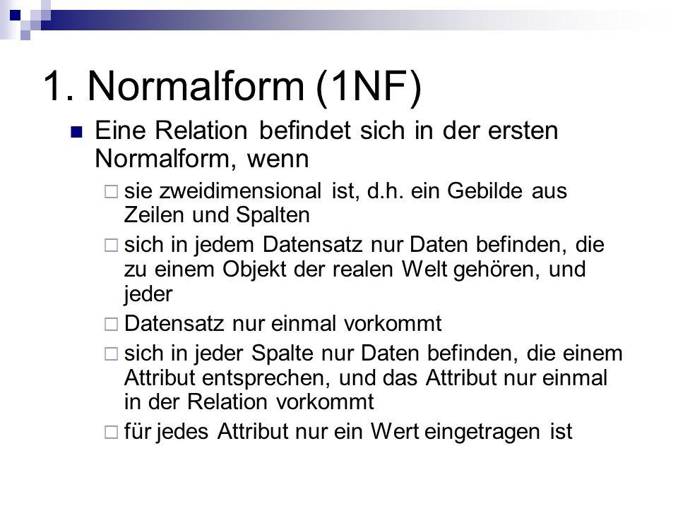 1. Normalform (1NF) Eine Relation befindet sich in der ersten Normalform, wenn. sie zweidimensional ist, d.h. ein Gebilde aus Zeilen und Spalten.