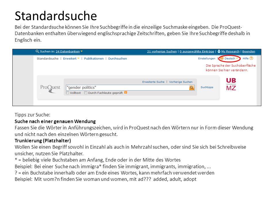 Standardsuche Bei der Standardsuche können Sie Ihre Suchbegriffe in die einzeilige Suchmaske eingeben. Die ProQuest-Datenbanken enthalten überwiegend englischsprachige Zeitschriften, geben Sie Ihre Suchbegriffe deshalb in Englisch ein.