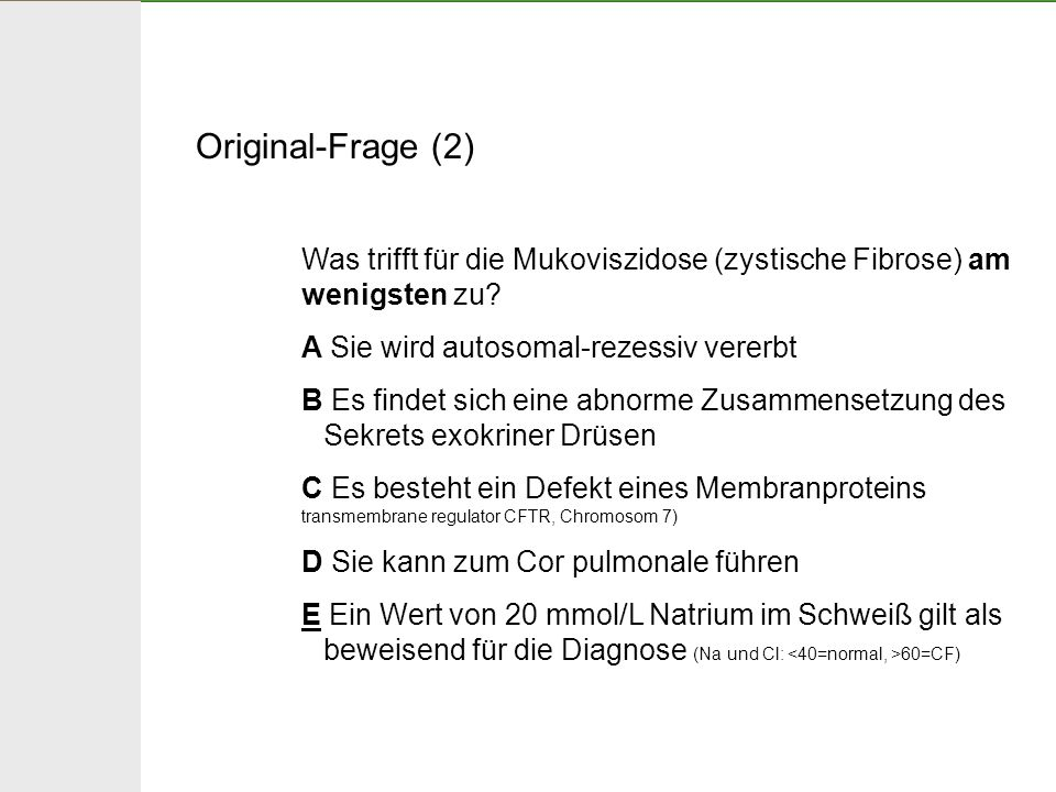 Original-Frage (2) Was trifft für die Mukoviszidose (zystische Fibrose) am wenigsten zu A Sie wird autosomal-rezessiv vererbt.