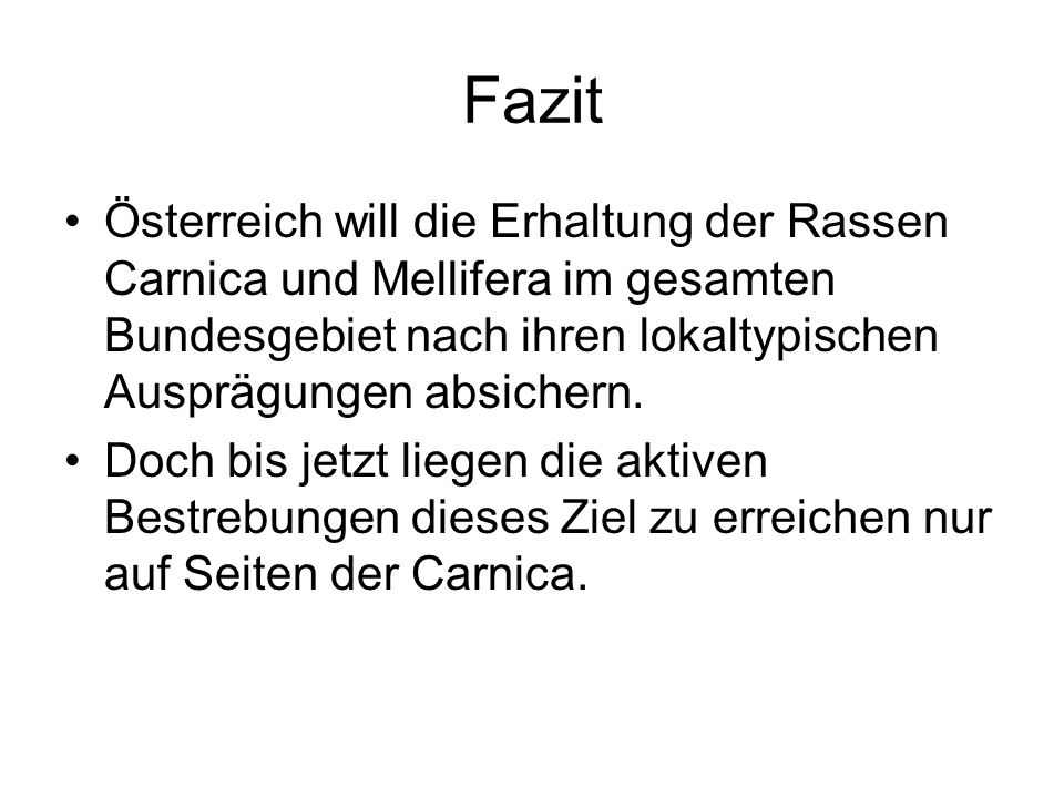 Fazit Österreich will die Erhaltung der Rassen Carnica und Mellifera im gesamten Bundesgebiet nach ihren lokaltypischen Ausprägungen absichern.