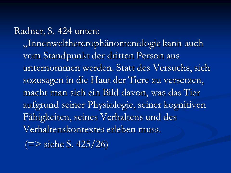 """Radner, S. 424 unten: """"Innenweltheterophänomenologie kann auch vom Standpunkt der dritten Person aus unternommen werden. Statt des Versuchs, sich sozusagen in die Haut der Tiere zu versetzen, macht man sich ein Bild davon, was das Tier aufgrund seiner Physiologie, seiner kognitiven Fähigkeiten, seines Verhaltens und des Verhaltenskontextes erleben muss."""