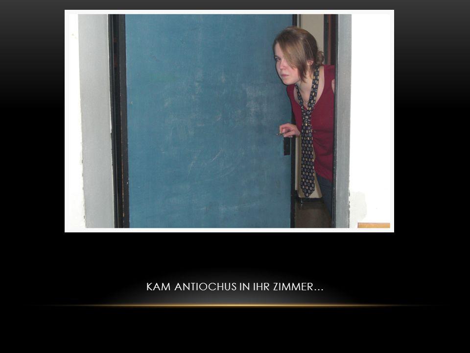 Kam Antiochus in ihr Zimmer...