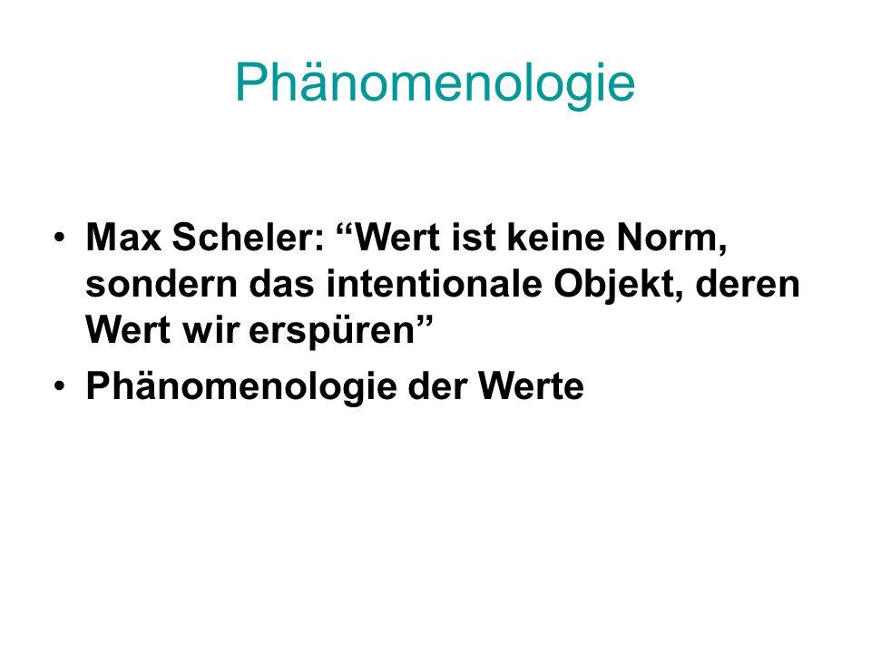 Phänomenologie Max Scheler: Wert ist keine Norm, sondern das intentionale Objekt, deren Wert wir erspüren