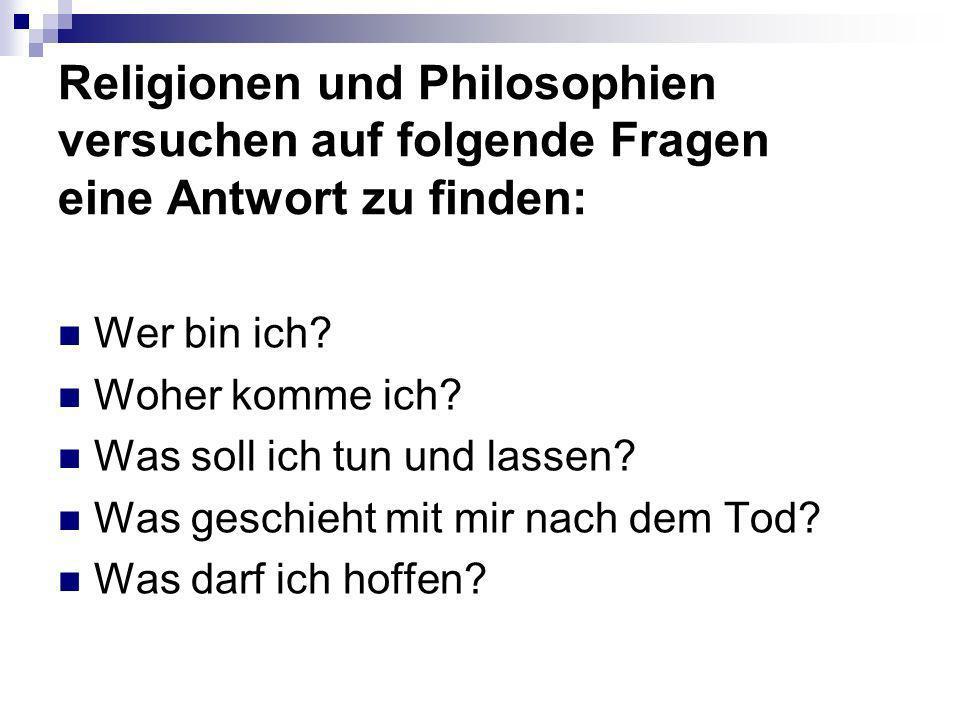 Religionen und Philosophien versuchen auf folgende Fragen eine Antwort zu finden: