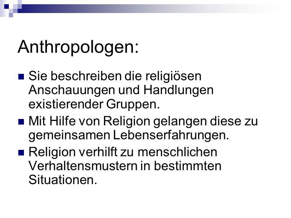 Anthropologen: Sie beschreiben die religiösen Anschauungen und Handlungen existierender Gruppen.