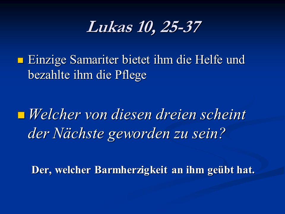 Lukas 10, 25-37 Einzige Samariter bietet ihm die Helfe und bezahlte ihm die Pflege. Welcher von diesen dreien scheint der Nächste geworden zu sein