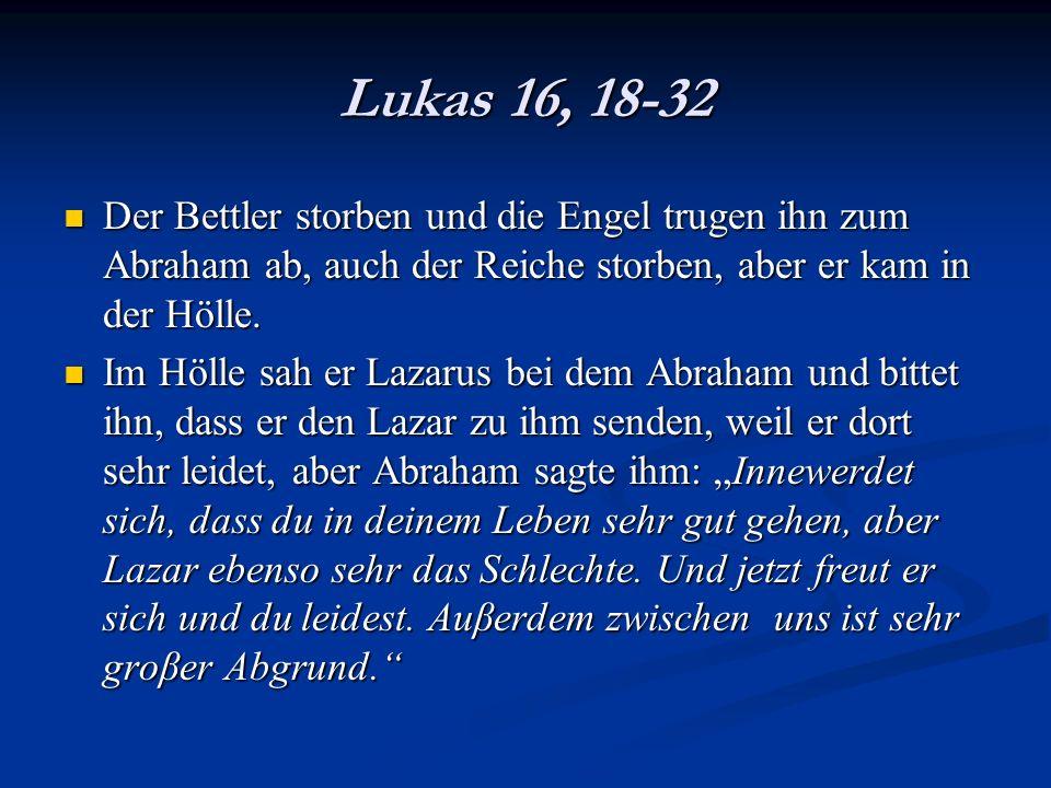 Lukas 16, 18-32 Der Bettler storben und die Engel trugen ihn zum Abraham ab, auch der Reiche storben, aber er kam in der Hölle.