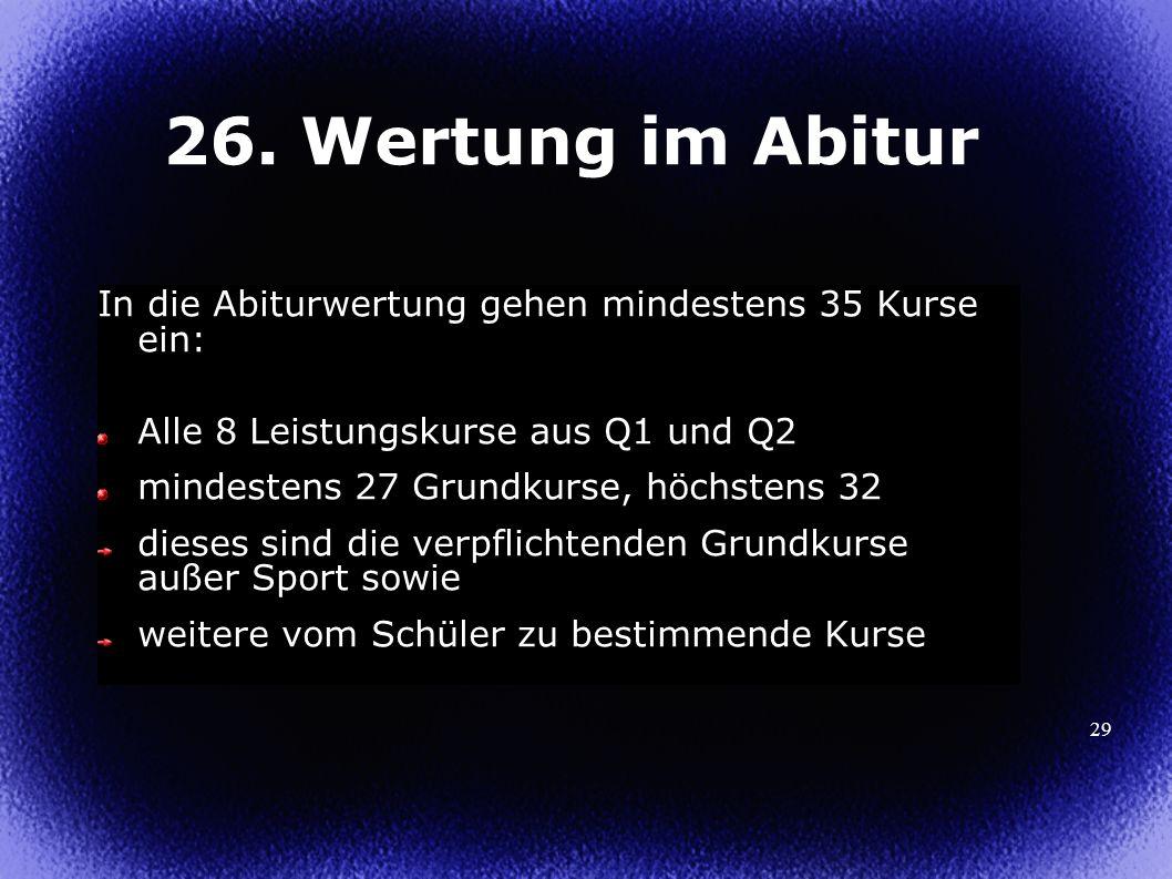 26. Wertung im Abitur In die Abiturwertung gehen mindestens 35 Kurse ein: Alle 8 Leistungskurse aus Q1 und Q2.